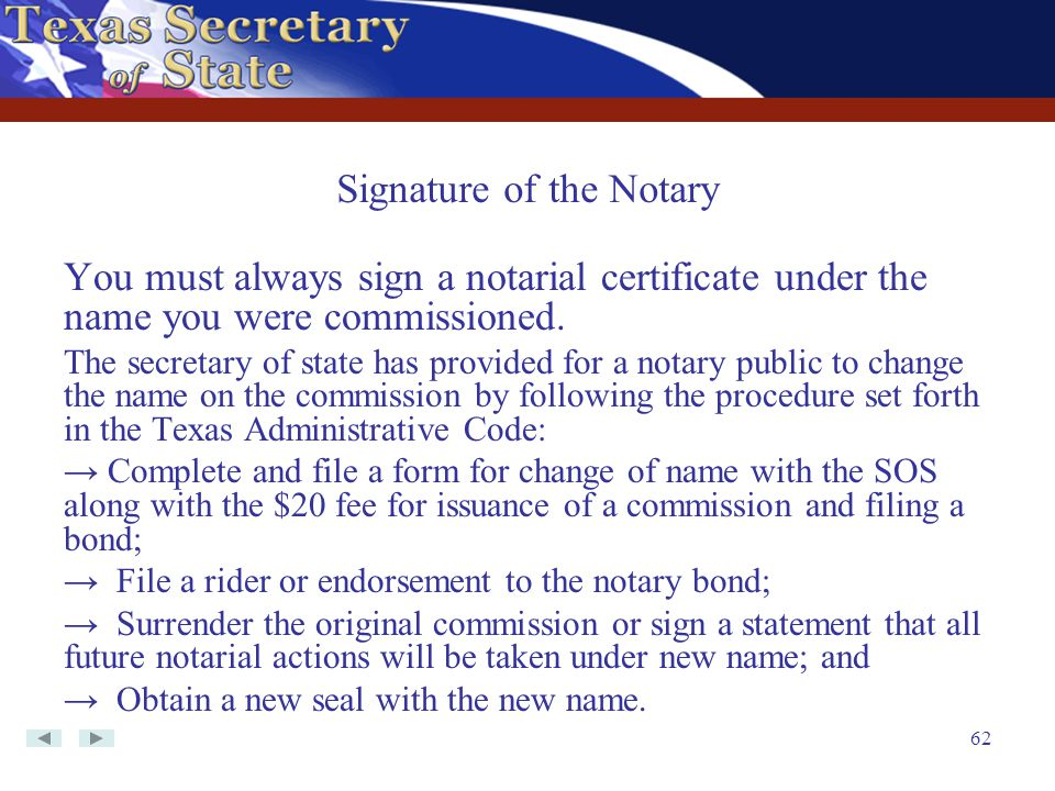 62 You must always sign a notarial certificate under the name you were commissioned. The secretary of state has provided for a notary public to change