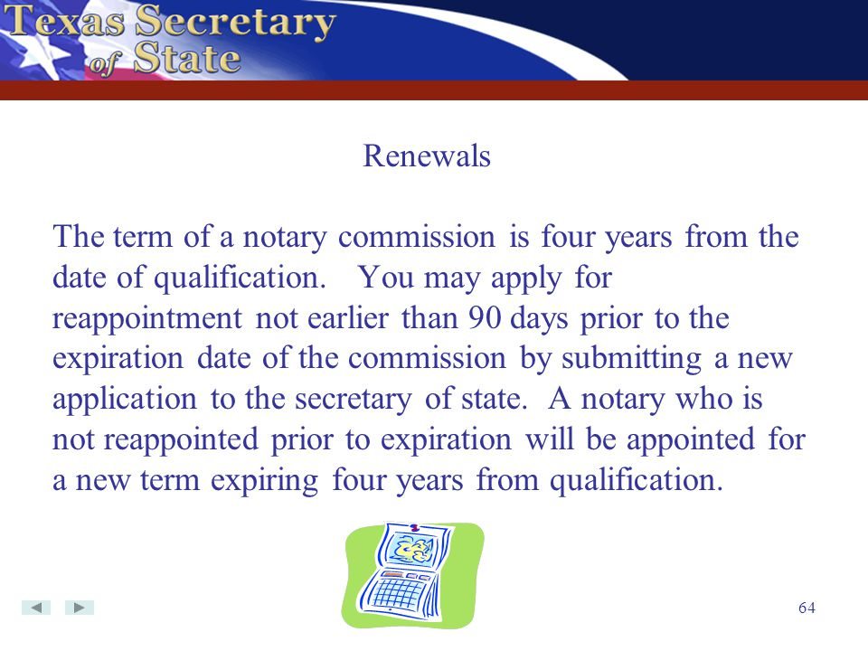 64 The term of a notary commission is four years from the date of qualification. You may apply for reappointment not earlier than 90 days prior to the