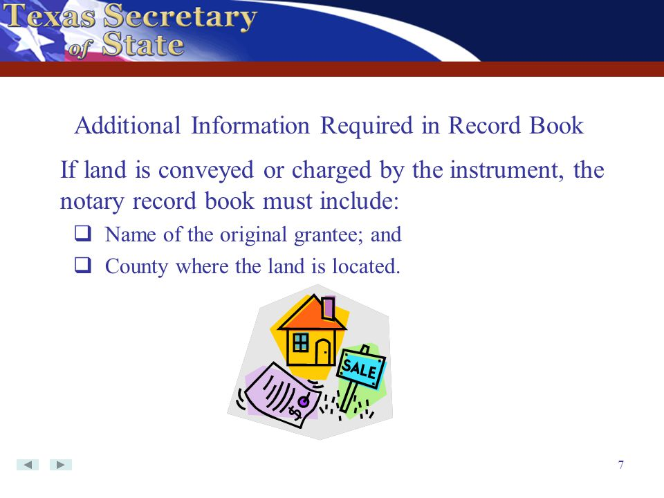 7 If land is conveyed or charged by the instrument, the notary record book must include:  Name of the original grantee; and  County where the land i