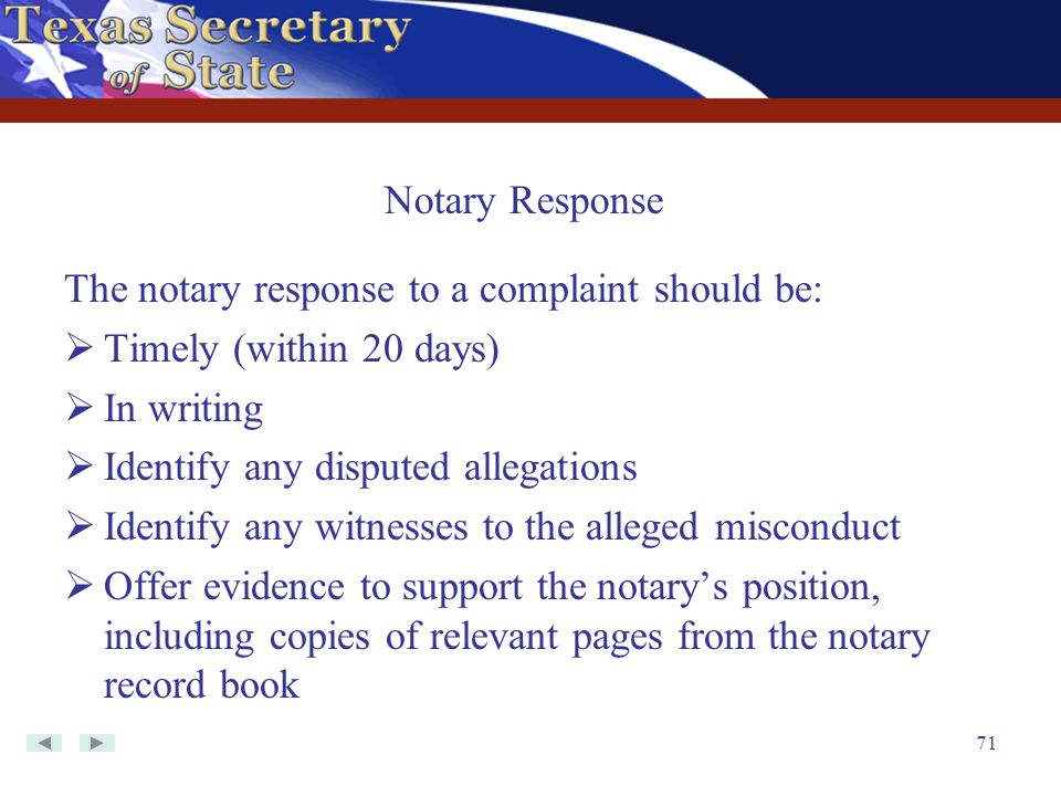 71 The notary response to a complaint should be:  Timely (within 20 days)  In writing  Identify any disputed allegations  Identify any witnesses t