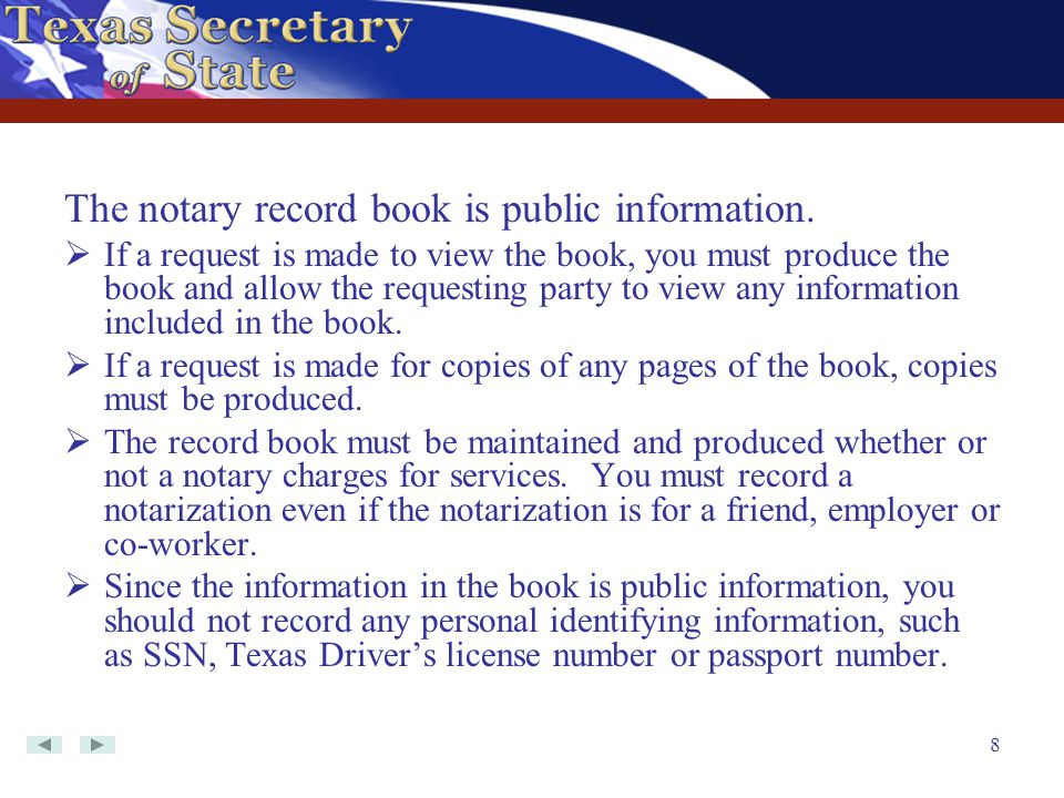 8 The notary record book is public information.  If a request is made to view the book, you must produce the book and allow the requesting party to v
