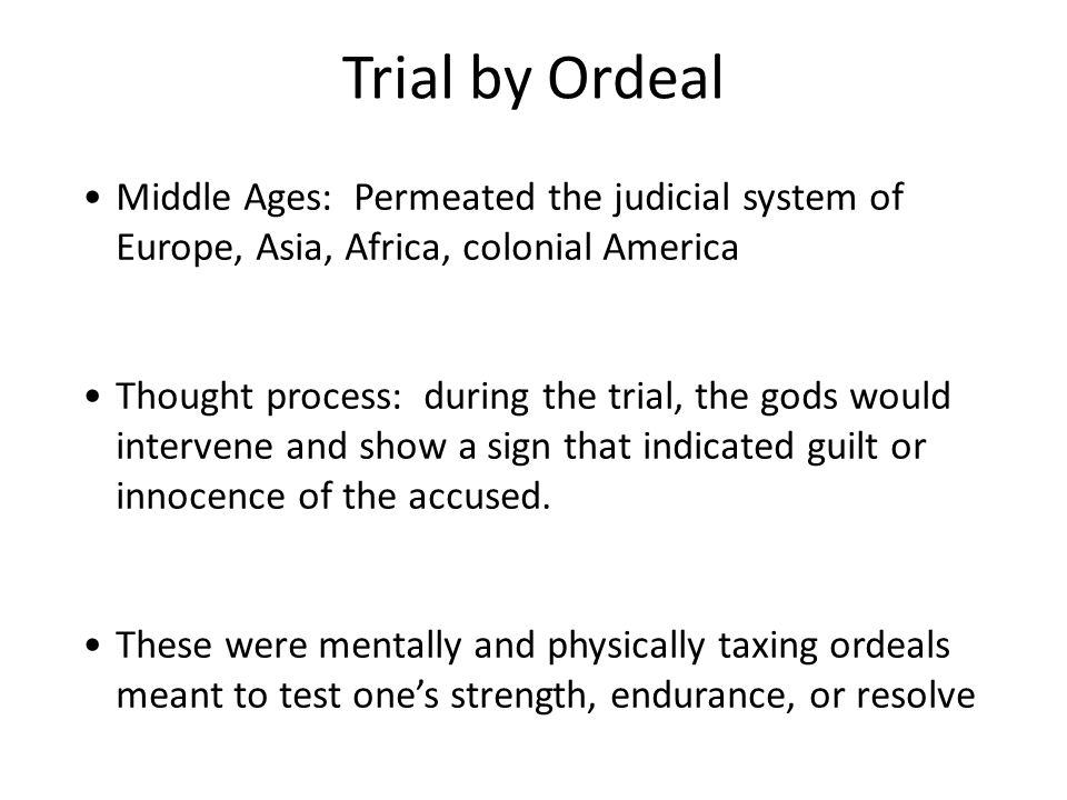 Trial by Ordeal Middle Ages: Permeated the judicial system of Europe, Asia, Africa, colonial America Thought process: during the trial, the gods would intervene and show a sign that indicated guilt or innocence of the accused.