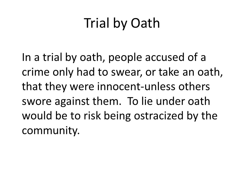 Trial by Oath In a trial by oath, people accused of a crime only had to swear, or take an oath, that they were innocent-unless others swore against them.