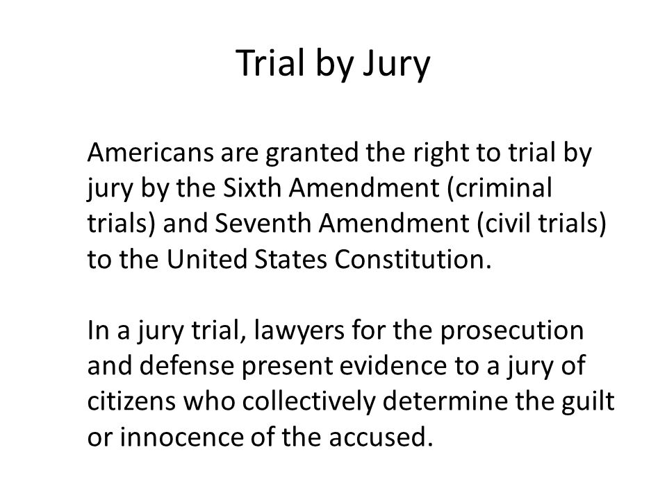 Trial by Jury Americans are granted the right to trial by jury by the Sixth Amendment (criminal trials) and Seventh Amendment (civil trials) to the United States Constitution.