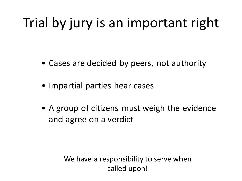 Cases are decided by peers, not authority Impartial parties hear cases A group of citizens must weigh the evidence and agree on a verdict Trial by jury is an important right We have a responsibility to serve when called upon!