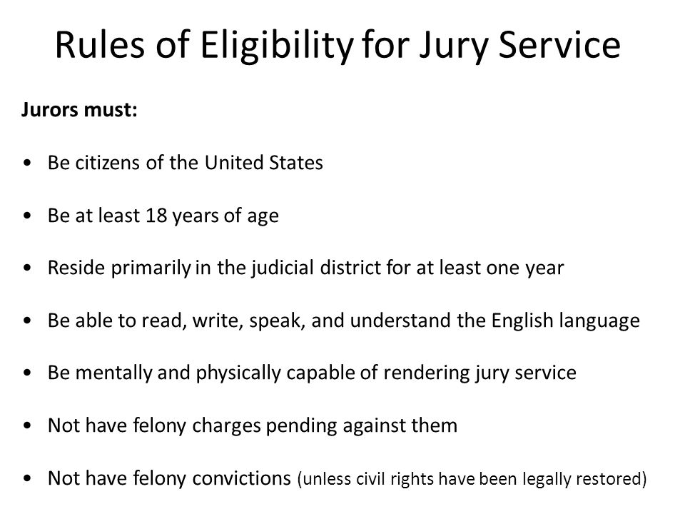 Rules of Eligibility for Jury Service Jurors must: Be citizens of the United States Be at least 18 years of age Reside primarily in the judicial district for at least one year Be able to read, write, speak, and understand the English language Be mentally and physically capable of rendering jury service Not have felony charges pending against them Not have felony convictions (unless civil rights have been legally restored)