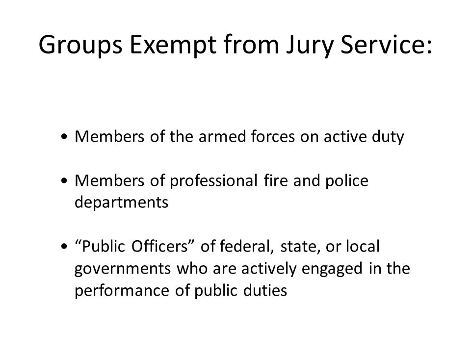 Groups Exempt from Jury Service: Members of the armed forces on active duty Members of professional fire and police departments Public Officers of federal, state, or local governments who are actively engaged in the performance of public duties
