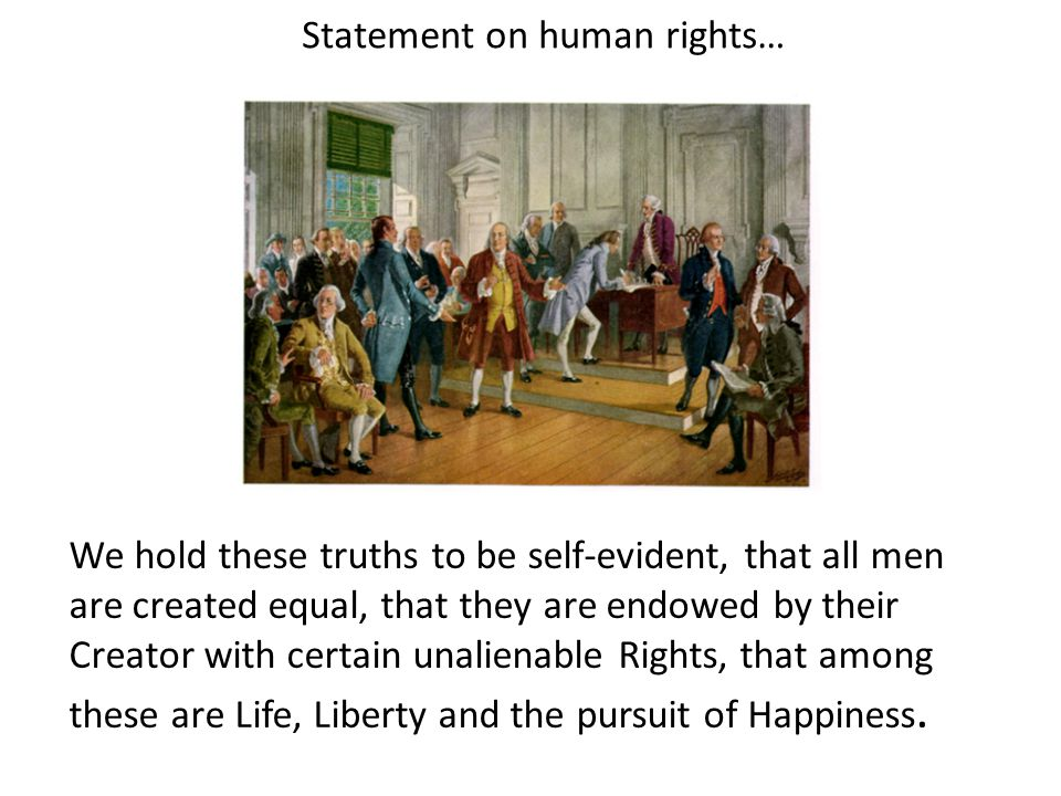 Statement on human rights… We hold these truths to be self-evident, that all men are created equal, that they are endowed by their Creator with certain unalienable Rights, that among these are Life, Liberty and the pursuit of Happiness.