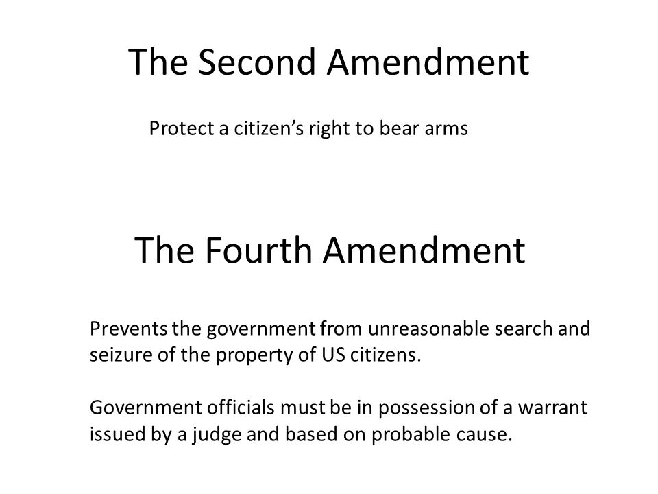 The Second Amendment Protect a citizen's right to bear arms The Fourth Amendment Prevents the government from unreasonable search and seizure of the property of US citizens.