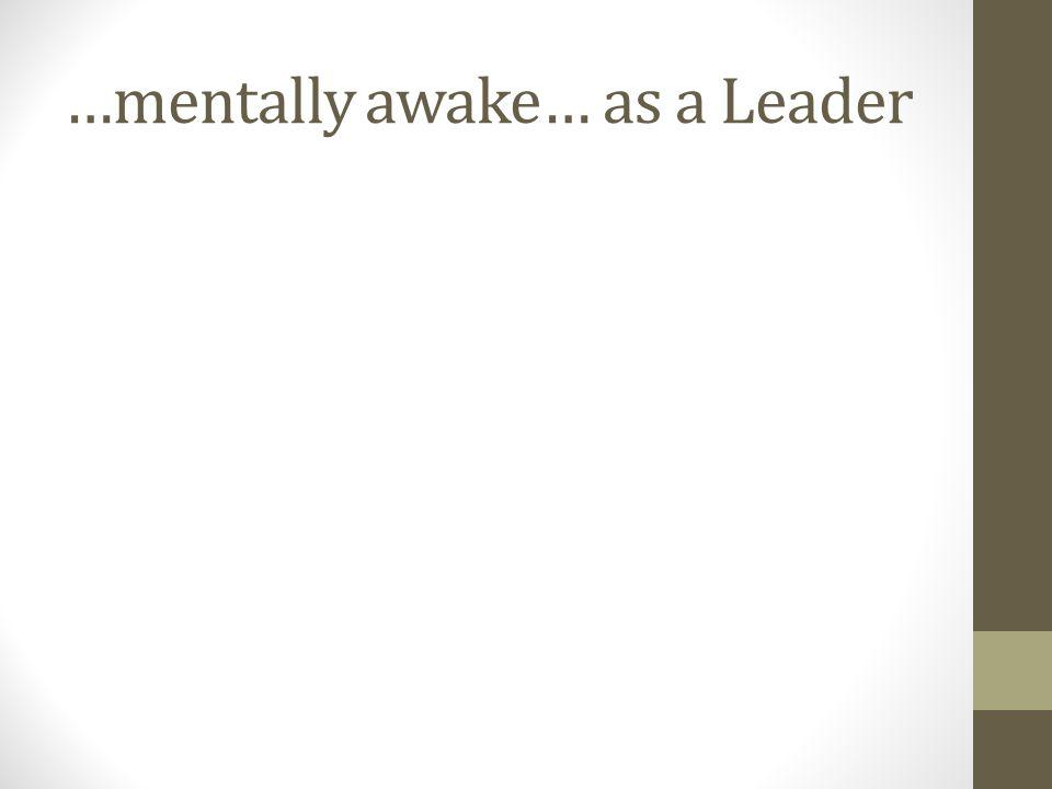 …mentally awake… as a Leader