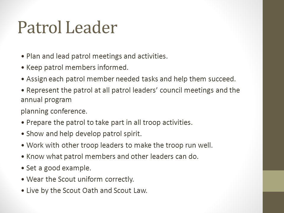 Patrol Leader Plan and lead patrol meetings and activities. Keep patrol members informed. Assign each patrol member needed tasks and help them succeed