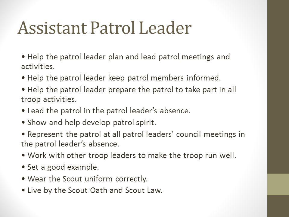 Assistant Patrol Leader Help the patrol leader plan and lead patrol meetings and activities. Help the patrol leader keep patrol members informed. Help