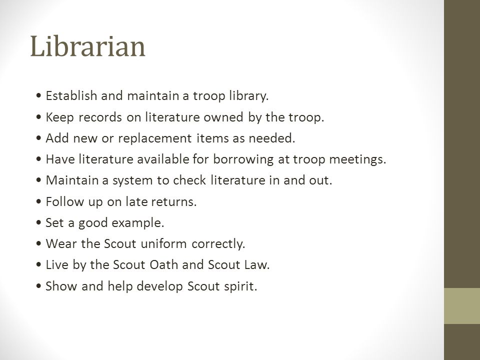 Librarian Establish and maintain a troop library. Keep records on literature owned by the troop. Add new or replacement items as needed. Have literatu