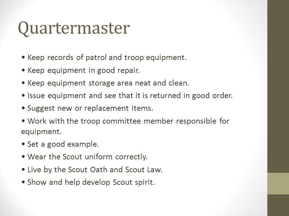 Quartermaster Keep records of patrol and troop equipment. Keep equipment in good repair. Keep equipment storage area neat and clean. Issue equipment a