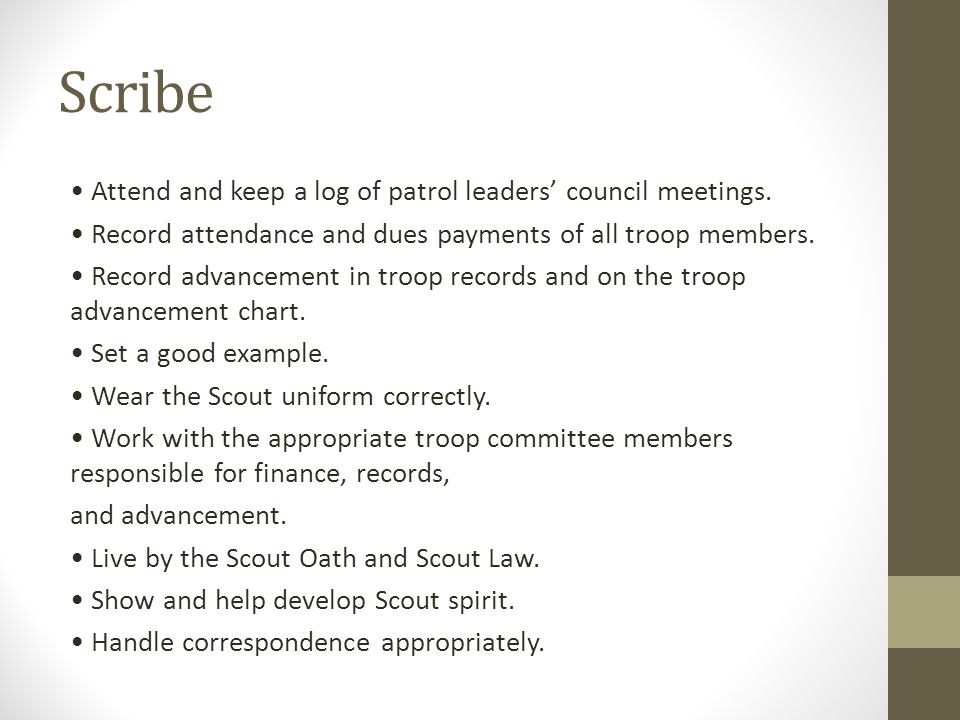 Scribe Attend and keep a log of patrol leaders' council meetings. Record attendance and dues payments of all troop members. Record advancement in troo