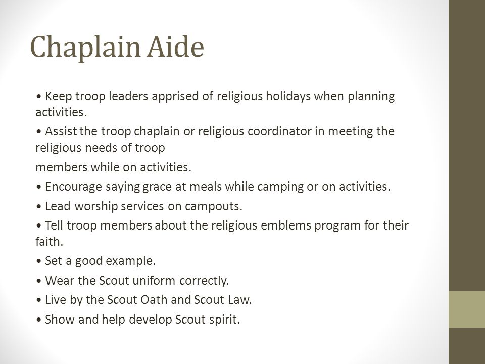 Chaplain Aide Keep troop leaders apprised of religious holidays when planning activities. Assist the troop chaplain or religious coordinator in meetin