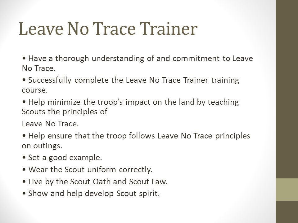 Leave No Trace Trainer Have a thorough understanding of and commitment to Leave No Trace. Successfully complete the Leave No Trace Trainer training co