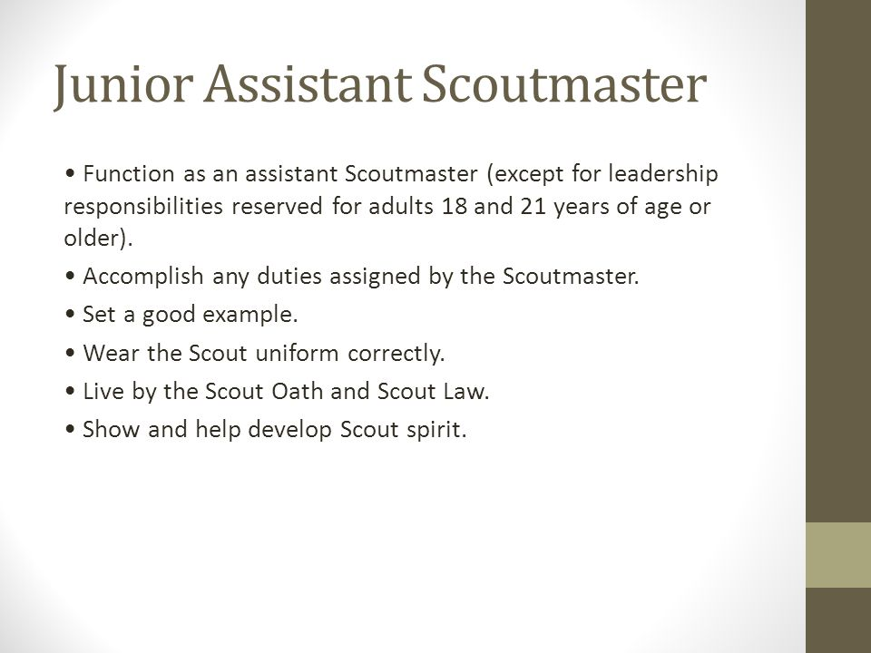 Junior Assistant Scoutmaster Function as an assistant Scoutmaster (except for leadership responsibilities reserved for adults 18 and 21 years of age o