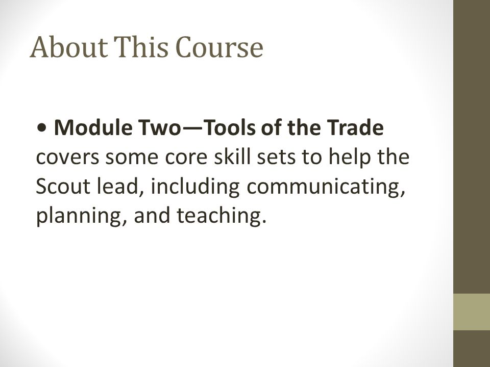 About This Course Module Two—Tools of the Trade covers some core skill sets to help the Scout lead, including communicating, planning, and teaching.