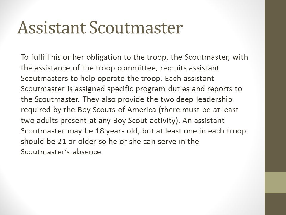 Assistant Scoutmaster To fulfill his or her obligation to the troop, the Scoutmaster, with the assistance of the troop committee, recruits assistant S