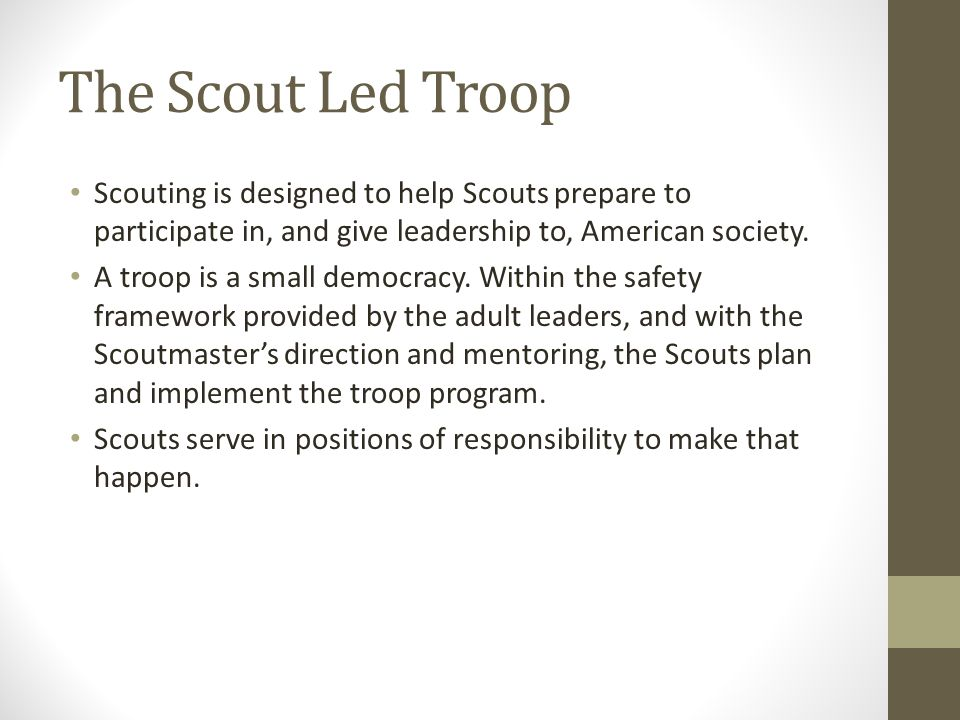 The Scout Led Troop Scouting is designed to help Scouts prepare to participate in, and give leadership to, American society. A troop is a small democr