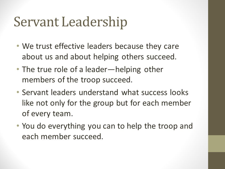 Servant Leadership We trust effective leaders because they care about us and about helping others succeed. The true role of a leader—helping other mem