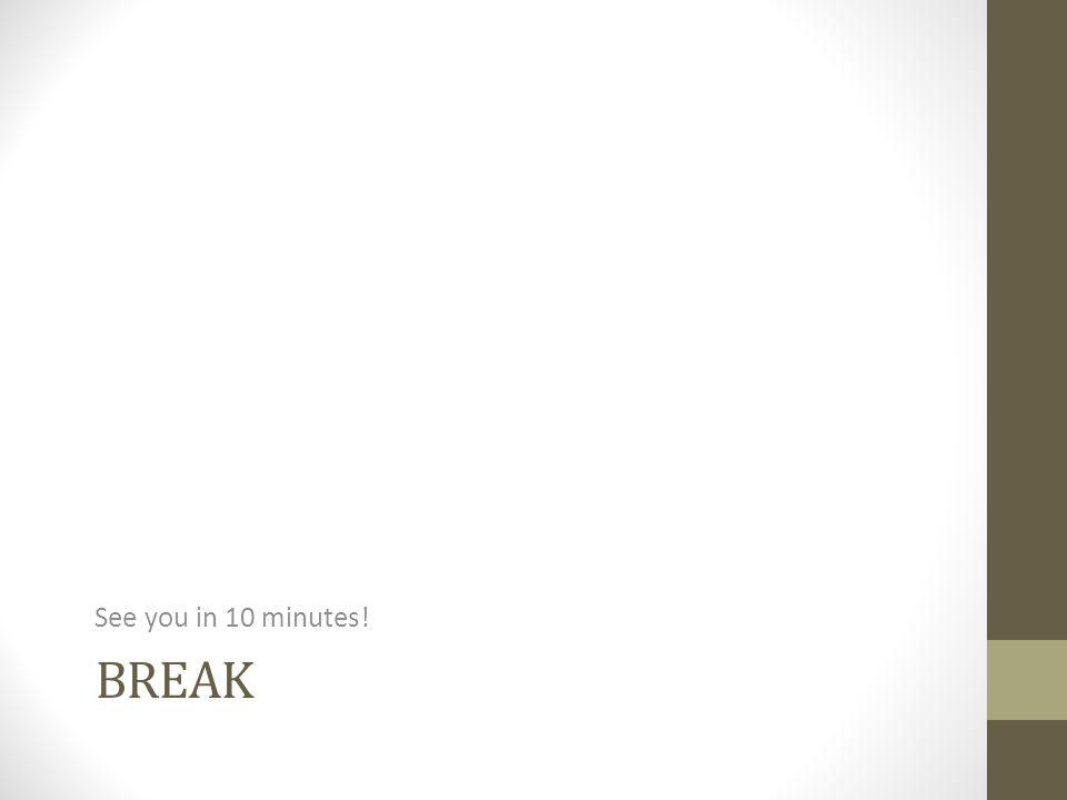 BREAK See you in 10 minutes!