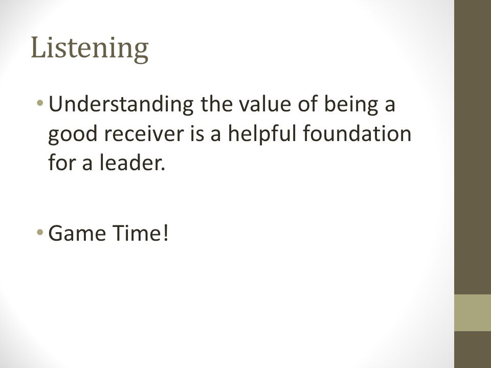 Listening Understanding the value of being a good receiver is a helpful foundation for a leader. Game Time!