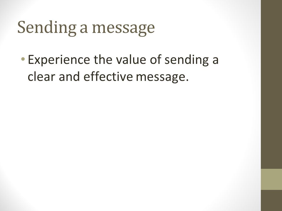 Sending a message Experience the value of sending a clear and effective message.
