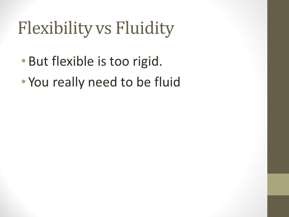 Flexibility vs Fluidity But flexible is too rigid. You really need to be fluid