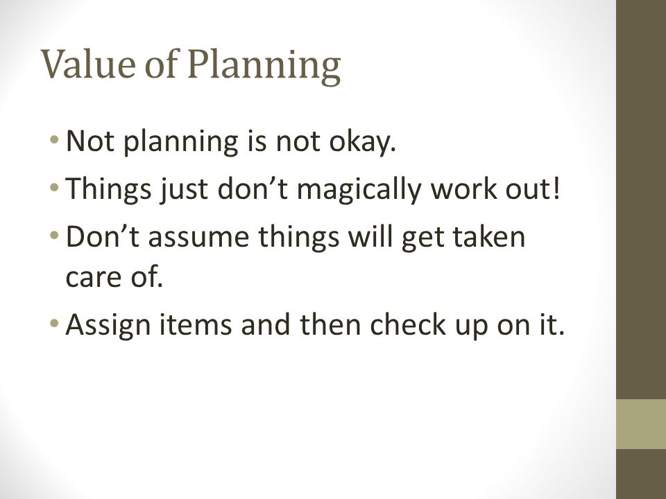 Value of Planning Not planning is not okay. Things just don't magically work out! Don't assume things will get taken care of. Assign items and then ch