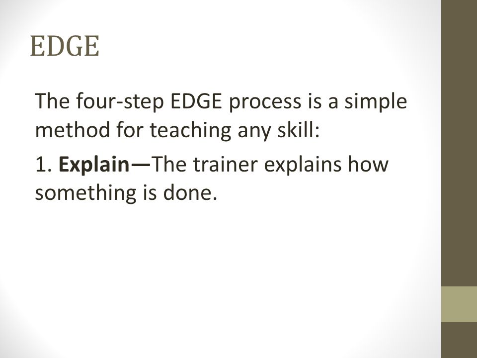 EDGE The four-step EDGE process is a simple method for teaching any skill: 1. Explain—The trainer explains how something is done.