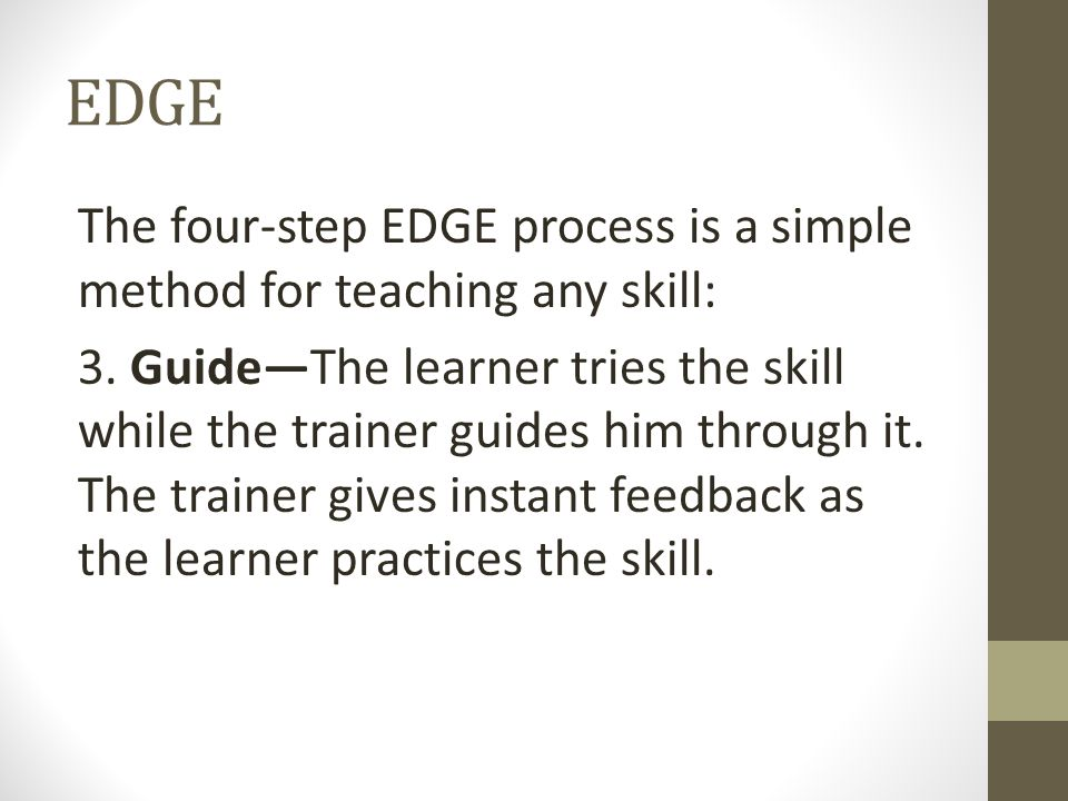 EDGE The four-step EDGE process is a simple method for teaching any skill: 3. Guide—The learner tries the skill while the trainer guides him through i