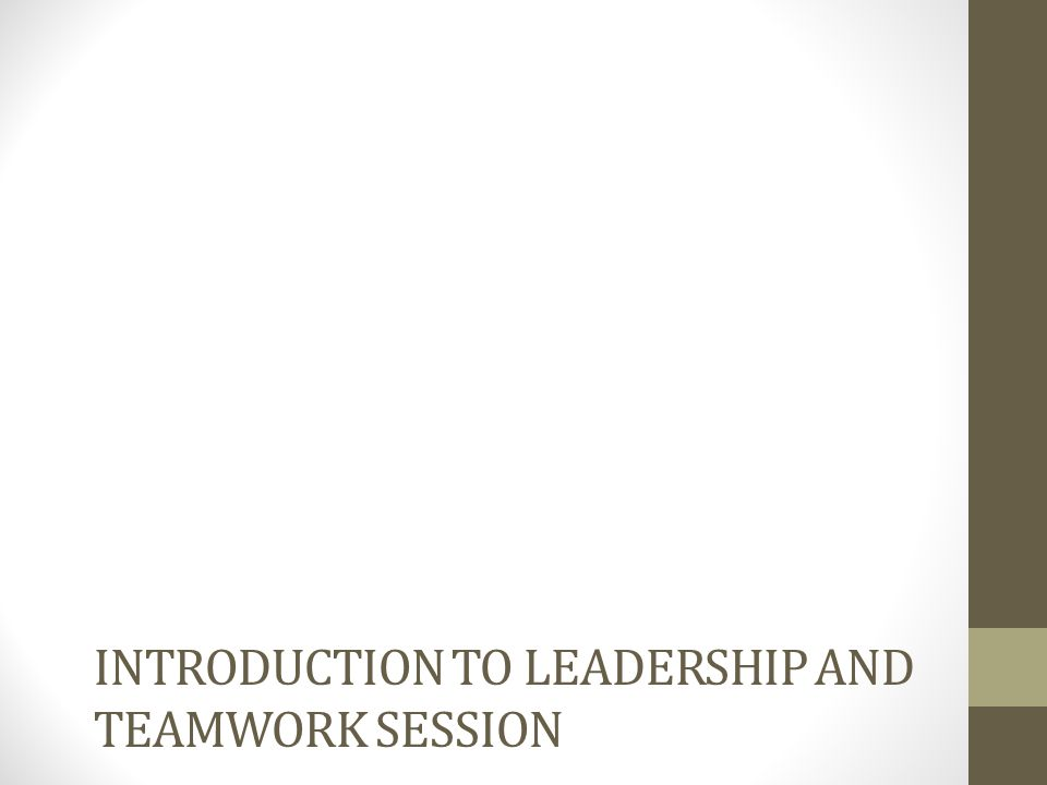 INTRODUCTION TO LEADERSHIP AND TEAMWORK SESSION
