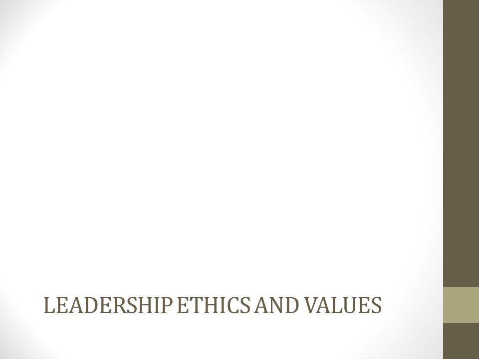 LEADERSHIP ETHICS AND VALUES
