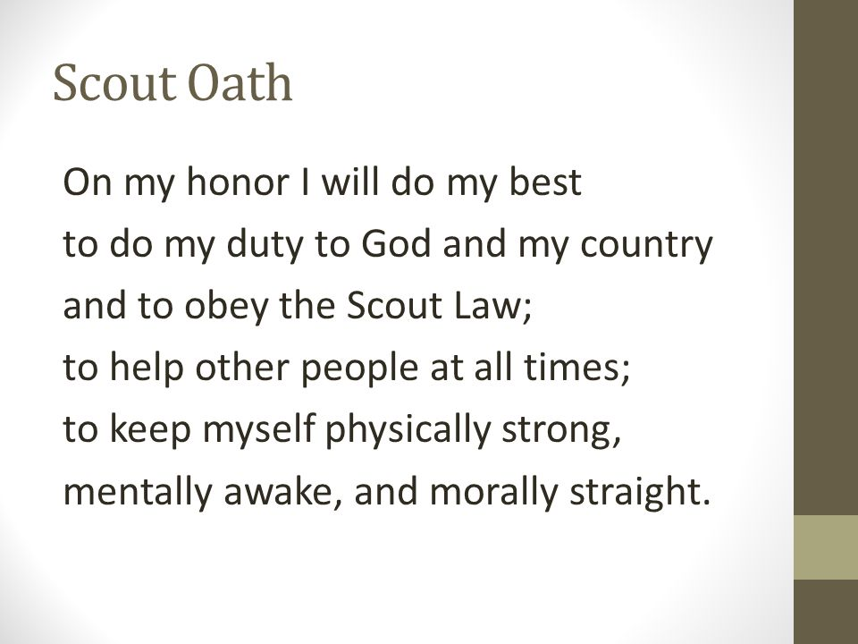 Scout Oath On my honor I will do my best to do my duty to God and my country and to obey the Scout Law; to help other people at all times; to keep mys