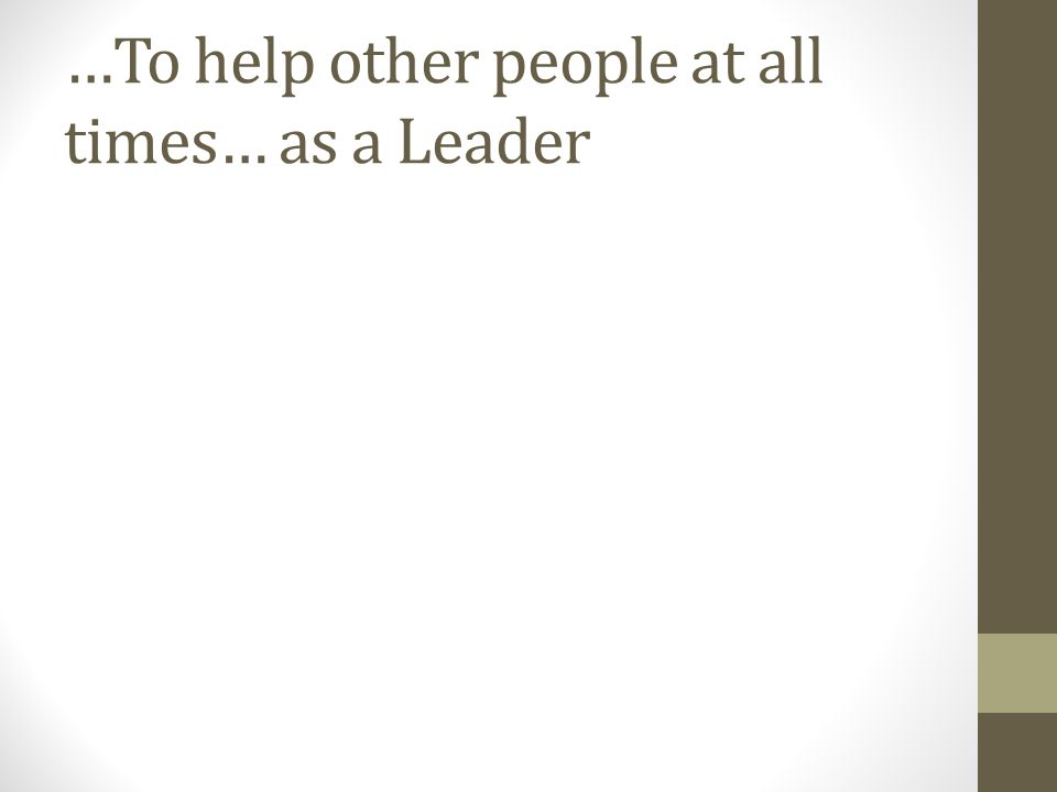 …To help other people at all times… as a Leader