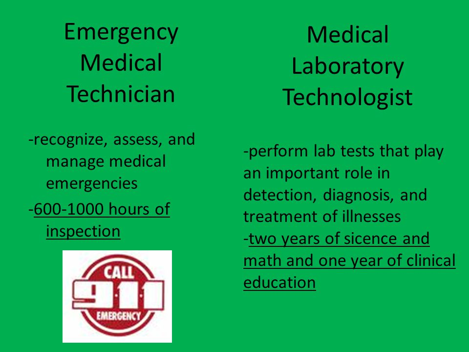 Emergency Medical Technician -recognize, assess, and manage medical emergencies -600-1000 hours of inspection Medical Laboratory Technologist -perform lab tests that play an important role in detection, diagnosis, and treatment of illnesses -two years of sicence and math and one year of clinical education