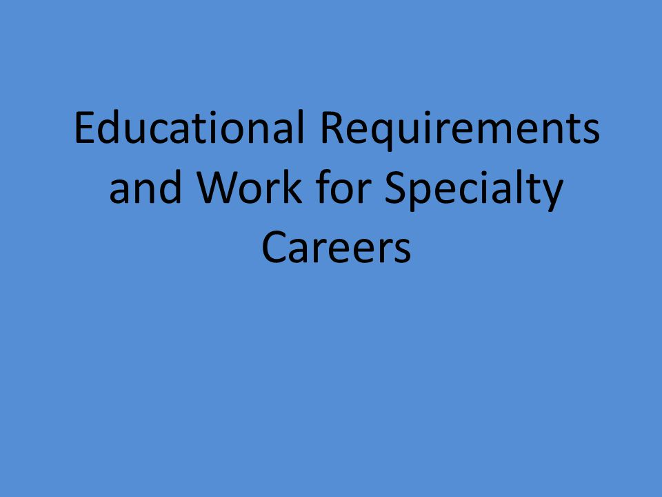 Educational Requirements and Work for Specialty Careers