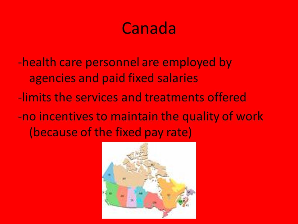 Canada -health care personnel are employed by agencies and paid fixed salaries -limits the services and treatments offered -no incentives to maintain the quality of work (because of the fixed pay rate)