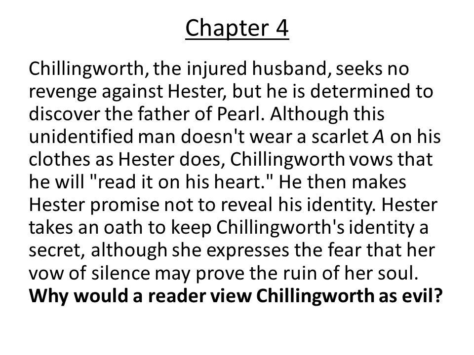 Chillingworth, the injured husband, seeks no revenge against Hester, but he is determined to discover the father of Pearl.