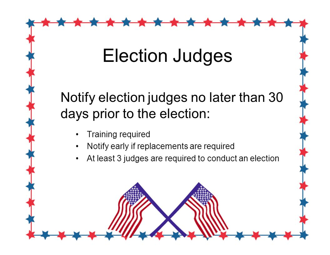 Election Judges Notify election judges no later than 30 days prior to the election: Training required Notify early if replacements are required At least 3 judges are required to conduct an election