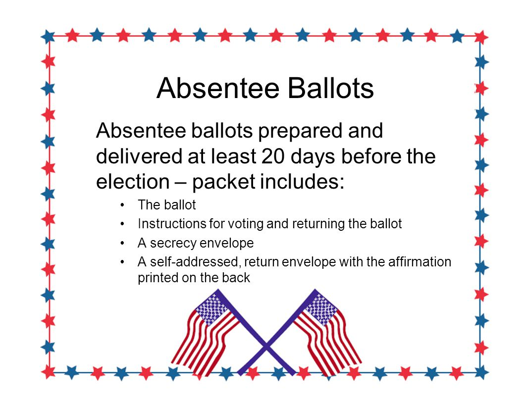 Absentee Ballots Absentee ballots prepared and delivered at least 20 days before the election – packet includes: The ballot Instructions for voting and returning the ballot A secrecy envelope A self-addressed, return envelope with the affirmation printed on the back