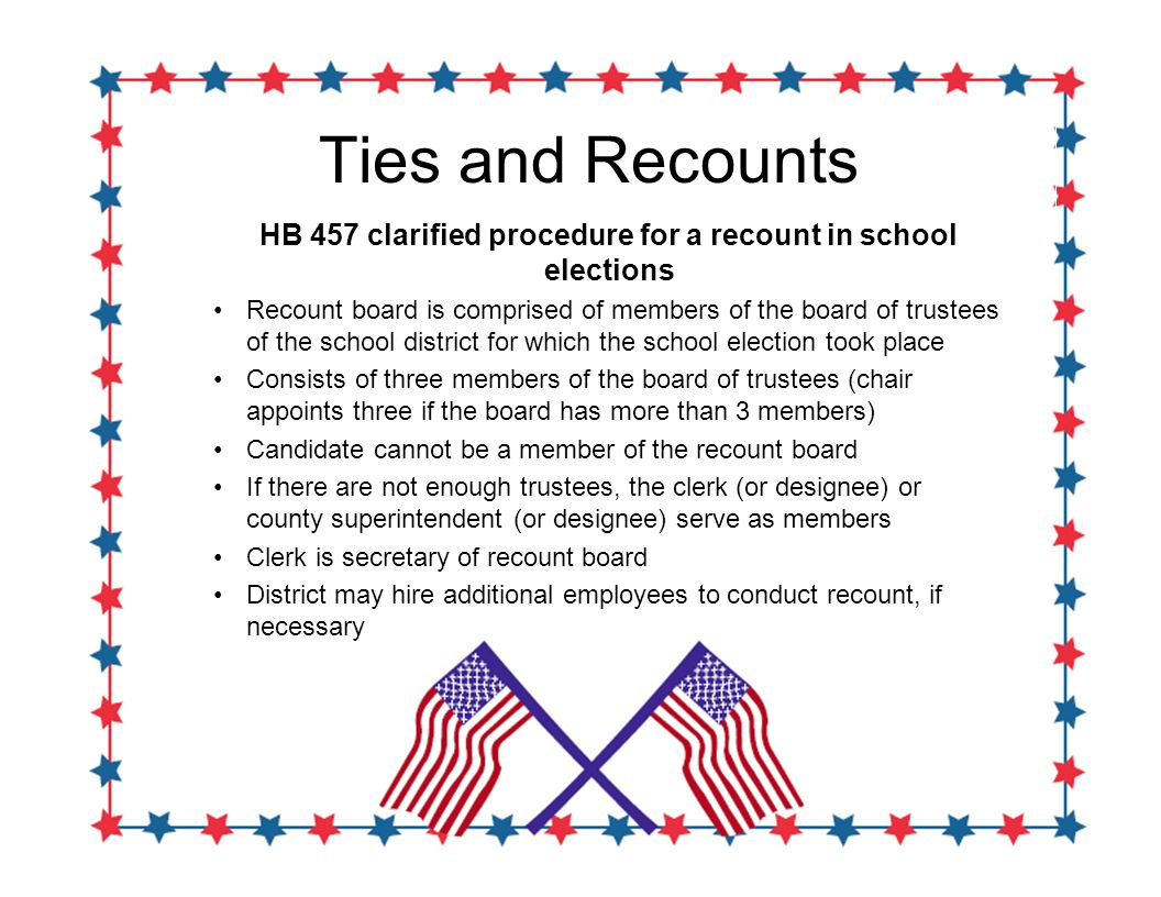 Ties and Recounts HB 457 clarified procedure for a recount in school elections Recount board is comprised of members of the board of trustees of the school district for which the school election took place Consists of three members of the board of trustees (chair appoints three if the board has more than 3 members) Candidate cannot be a member of the recount board If there are not enough trustees, the clerk (or designee) or county superintendent (or designee) serve as members Clerk is secretary of recount board District may hire additional employees to conduct recount, if necessary