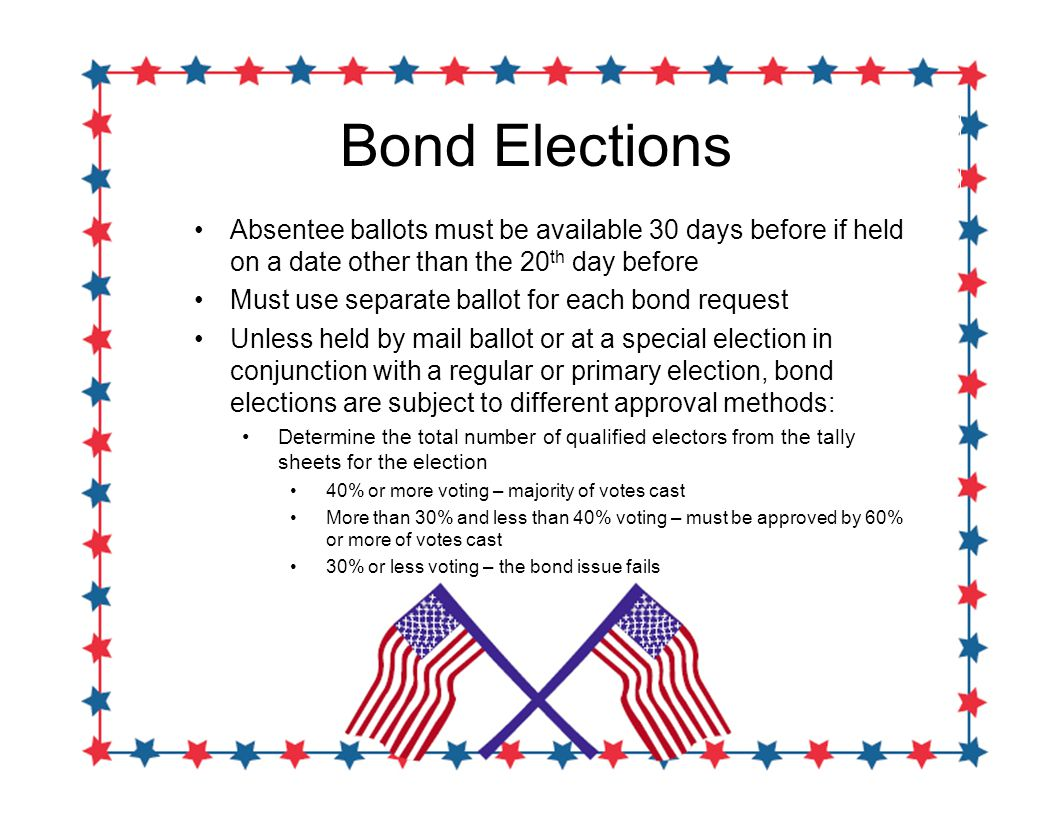 Bond Elections Absentee ballots must be available 30 days before if held on a date other than the 20 th day before Must use separate ballot for each bond request Unless held by mail ballot or at a special election in conjunction with a regular or primary election, bond elections are subject to different approval methods: Determine the total number of qualified electors from the tally sheets for the election 40% or more voting – majority of votes cast More than 30% and less than 40% voting – must be approved by 60% or more of votes cast 30% or less voting – the bond issue fails