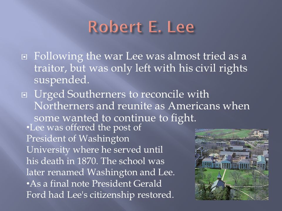  Following the war Lee was almost tried as a traitor, but was only left with his civil rights suspended.