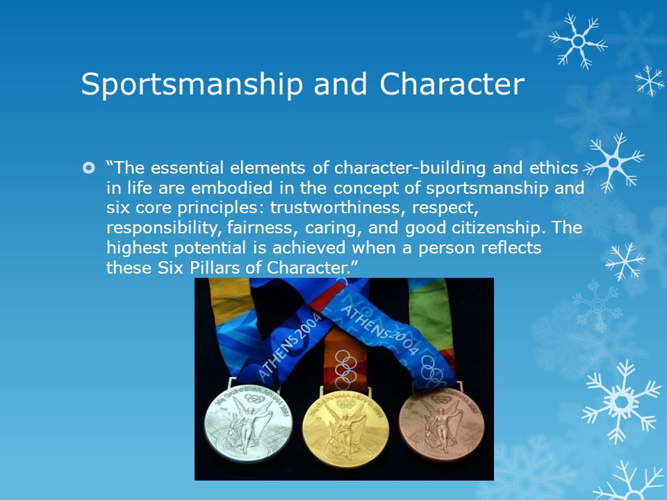 Sportsmanship and Character  The essential elements of character-building and ethics in life are embodied in the concept of sportsmanship and six core principles: trustworthiness, respect, responsibility, fairness, caring, and good citizenship.