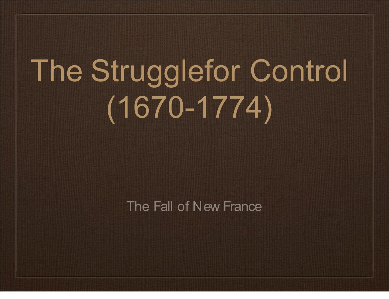 TheStruggleforControl (1670-1774) The Fall of New France