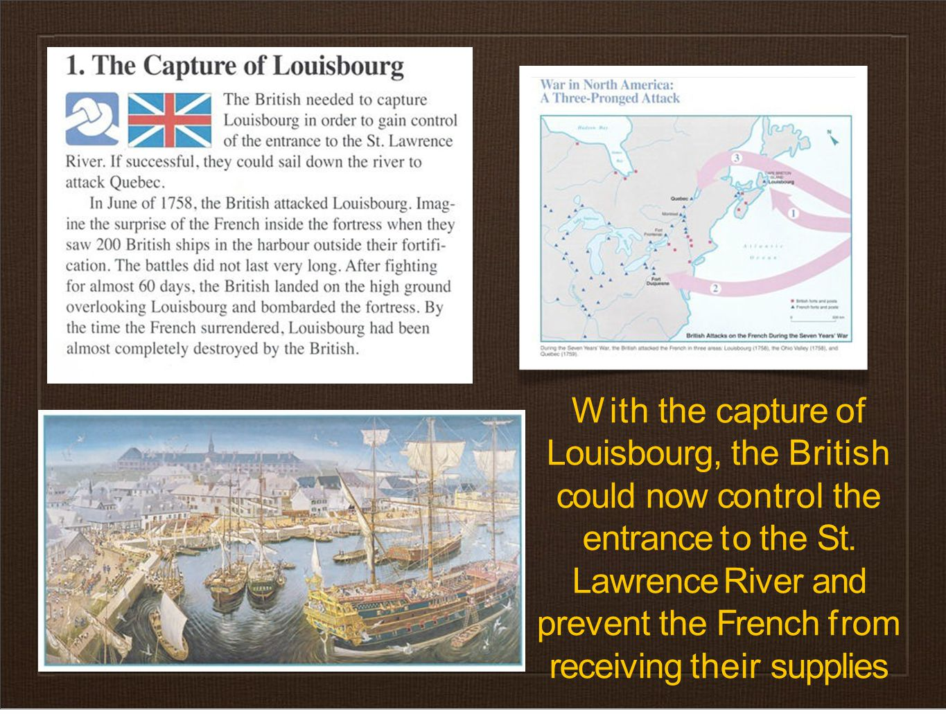 With the capture of Louisbourg, the British could now control the entrance to the St. Lawrence River and prevent the French from receiving their suppl