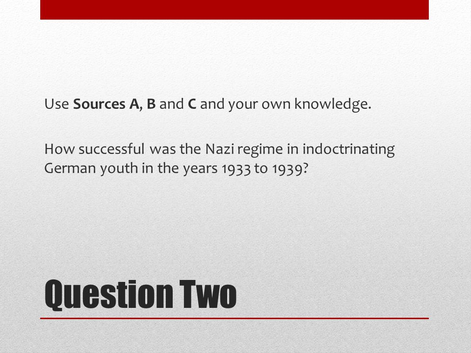 Question Two Use Sources A, B and C and your own knowledge. How successful was the Nazi regime in indoctrinating German youth in the years 1933 to 193